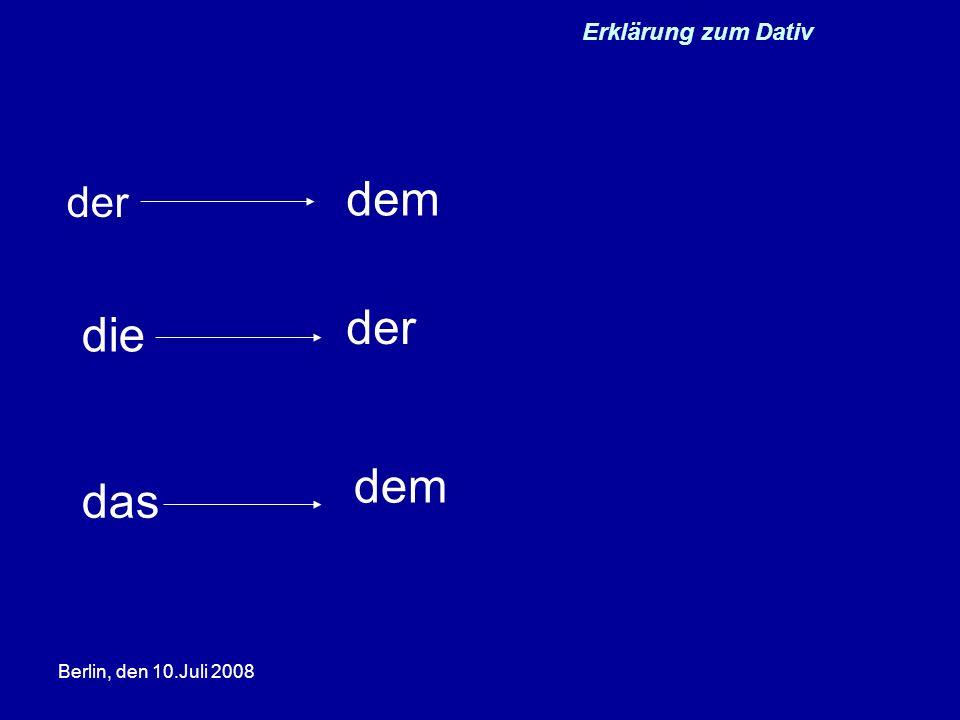 Berlin, den 10.Juli 2008 Erklärungen zum Dativ zu +dem =zum zu + der = zur von+ dem =vom bei + dem = beim Zum Wohl.