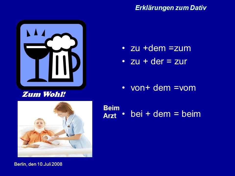 Berlin, den 10.Juli 2008 Erklärungen zum Dativ zu +dem =zum zu + der = zur von+ dem =vom bei + dem = beim Zum Wohl! Beim Arzt
