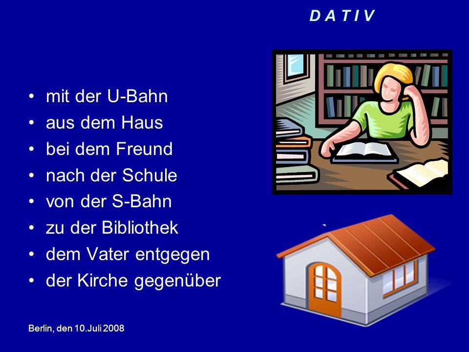 Berlin, den 10.Juli 2008 D A T I V mit der U-Bahn aus dem Haus bei dem Freund nach der Schule von der S-Bahn zu der Bibliothek dem Vater entgegen der