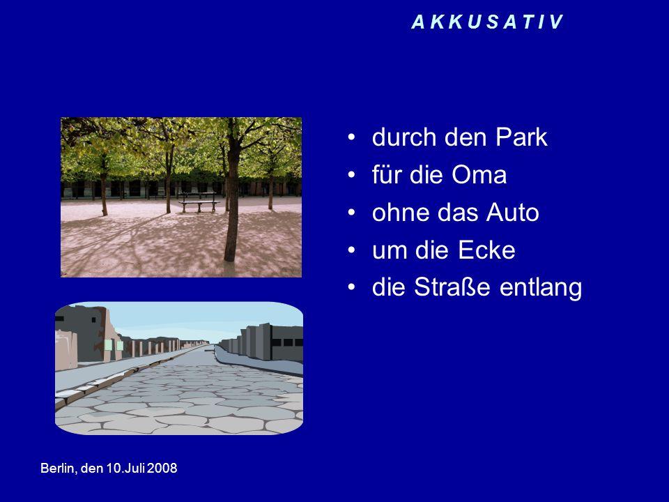 Berlin, den 10.Juli 2008 A K K U S A T I V durch den Park für die Oma ohne das Auto um die Ecke die Straße entlang