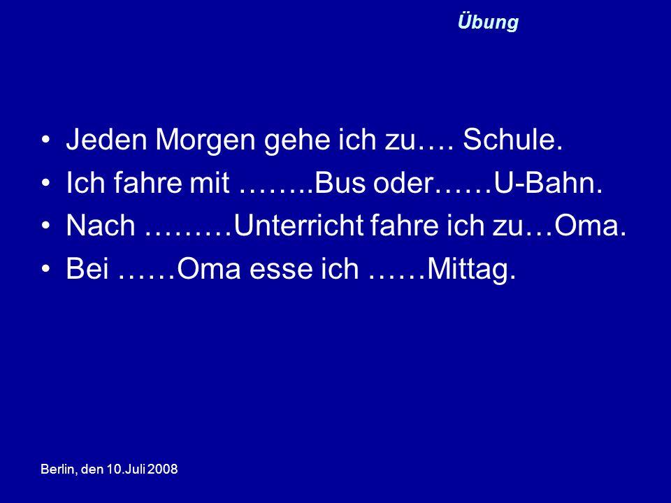 Berlin, den 10.Juli 2008 Übung Jeden Morgen gehe ich zu…. Schule. Ich fahre mit ……..Bus oder……U-Bahn. Nach ………Unterricht fahre ich zu…Oma. Bei ……Oma e