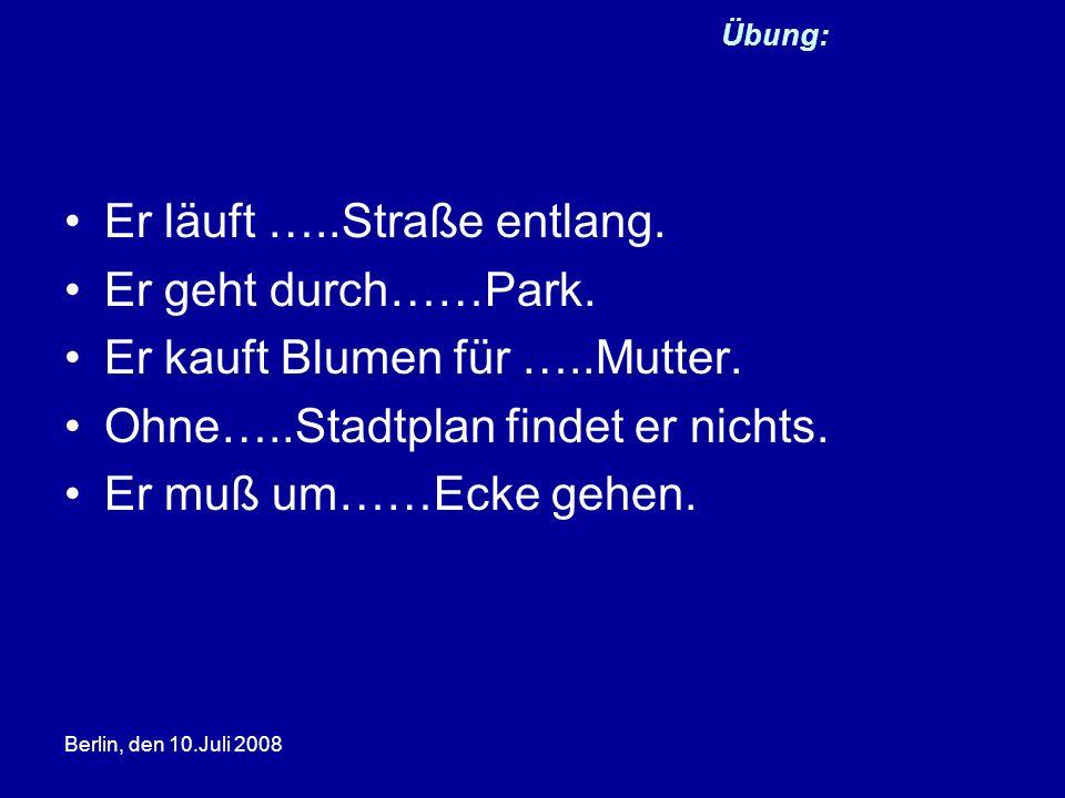 Berlin, den 10.Juli 2008 Übung: Er läuft …..Straße entlang. Er geht durch……Park. Er kauft Blumen für …..Mutter. Ohne…..Stadtplan findet er nichts. Er