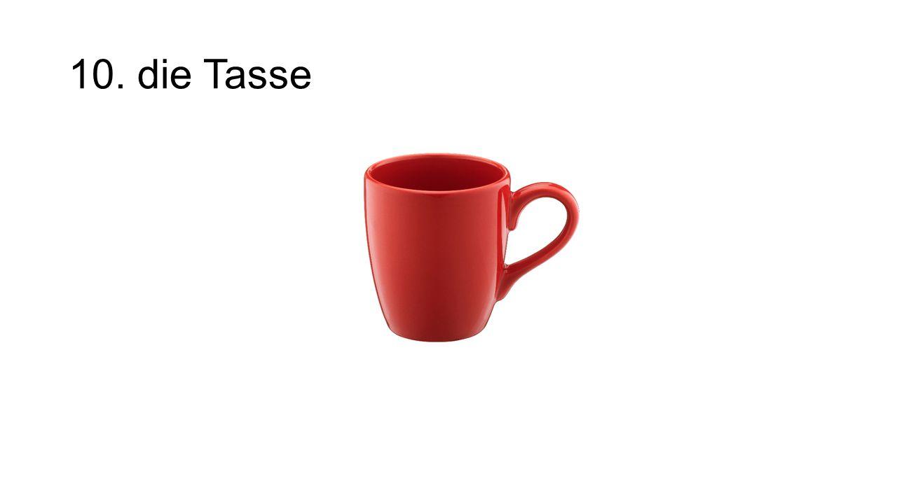 10. die Tasse