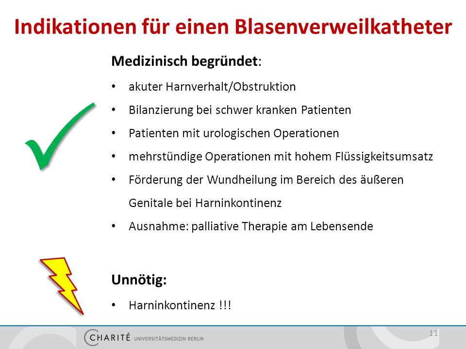 Indikationen für einen Blasenverweilkatheter 11 Medizinisch begründet: akuter Harnverhalt/Obstruktion Bilanzierung bei schwer kranken Patienten Patien