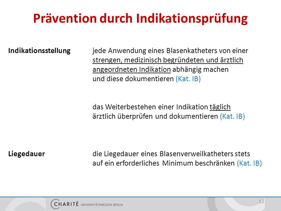 Prävention durch Indikationsprüfung 12 Indikationsstellung jede Anwendung eines Blasenkatheters von einer strengen, medizinisch begründeten und ärztli