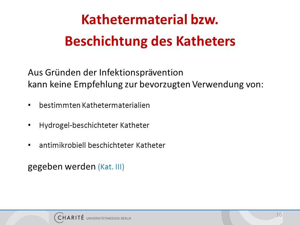 Kathetermaterial bzw. Beschichtung des Katheters 16 Aus Gründen der Infektionsprävention kann keine Empfehlung zur bevorzugten Verwendung von: bestimm