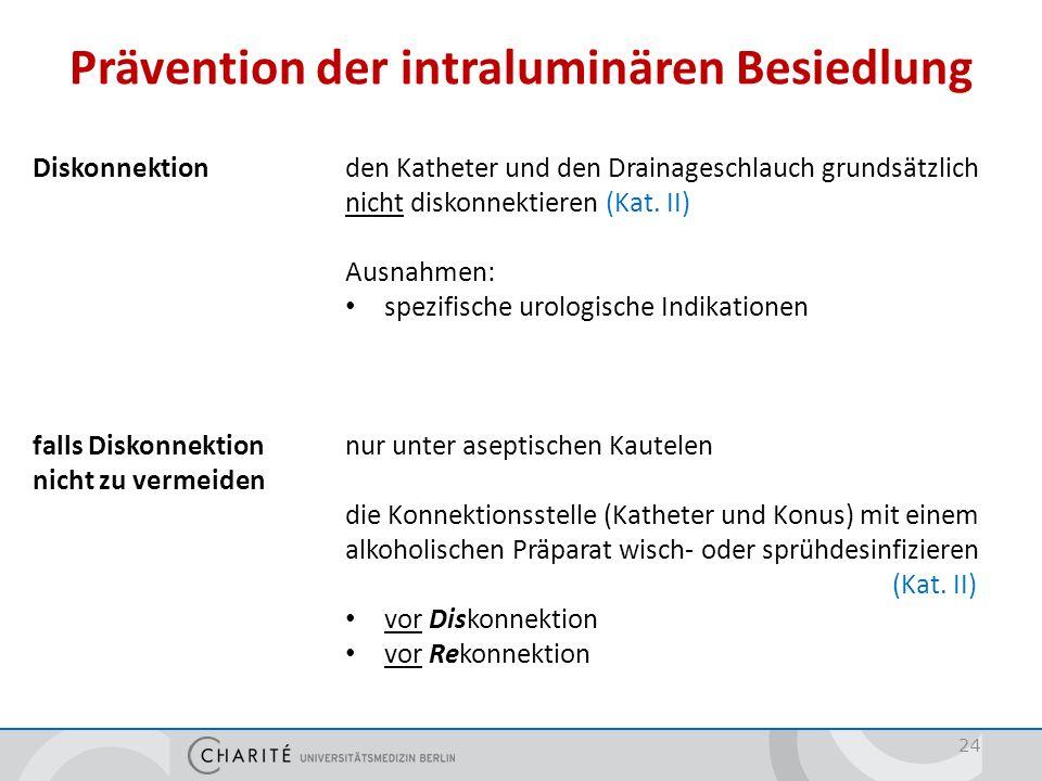 Prävention der intraluminären Besiedlung 24 Diskonnektionden Katheter und den Drainageschlauch grundsätzlich nicht diskonnektieren (Kat. II) Ausnahmen
