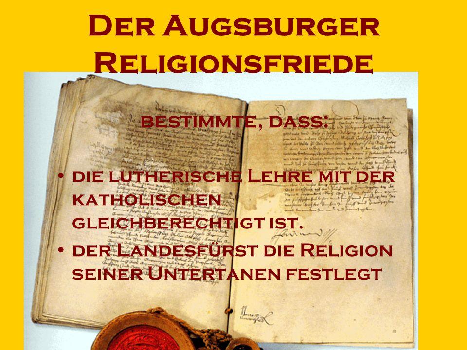 Der Augsburger Religionsfriede bestimmte, dass: die lutherische Lehre mit der katholischen gleichberechtigt ist. der Landesfürst die Religion seiner U