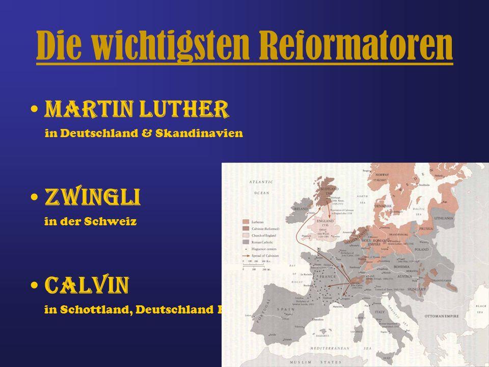 Die wichtigsten Reformatoren Martin Luther in Deutschland & Skandinavien Zwingli in der Schweiz Calvin in Schottland, Deutschland Frankreich