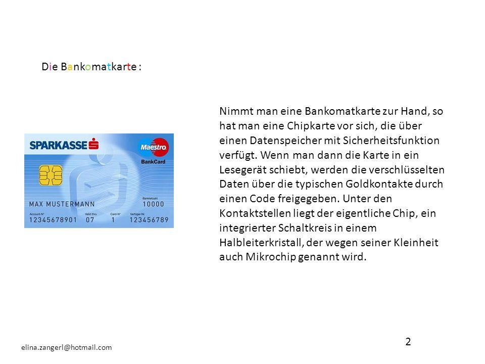 2 elina.zangerl@hotmail.com Die Bankomatkarte : Nimmt man eine Bankomatkarte zur Hand, so hat man eine Chipkarte vor sich, die über einen Datenspeiche