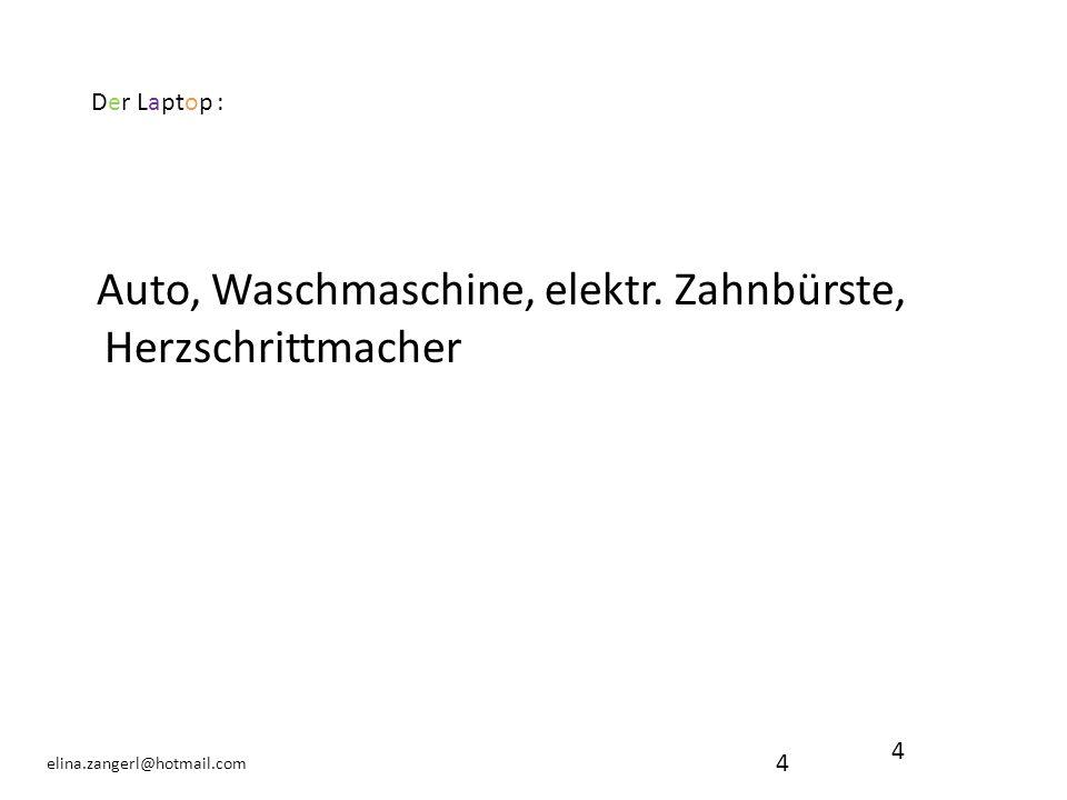 4 elina.zangerl@hotmail.com Auto, Waschmaschine, elektr. Zahnbürste, Herzschrittmacher 4 Der Laptop :