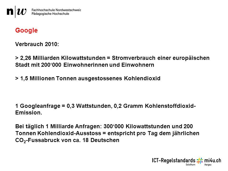 Google Verbrauch 2010: > 2,26 Milliarden Kilowattstunden = Stromverbrauch einer europäischen Stadt mit 200'000 Einwohnerinnen und Einwohnern > 1,5 Millionen Tonnen ausgestossenes Kohlendioxid 1 Googleanfrage = 0,3 Wattstunden, 0,2 Gramm Kohlenstoffdioxid- Emission.