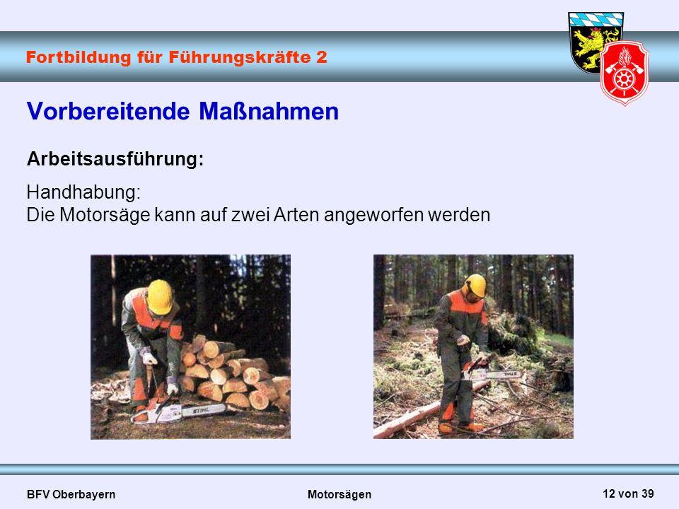 Fortbildung für Führungskräfte 2 BFV Oberbayern Motorsägen 12 von 39 Vorbereitende Maßnahmen Arbeitsausführung: Handhabung: Die Motorsäge kann auf zwe