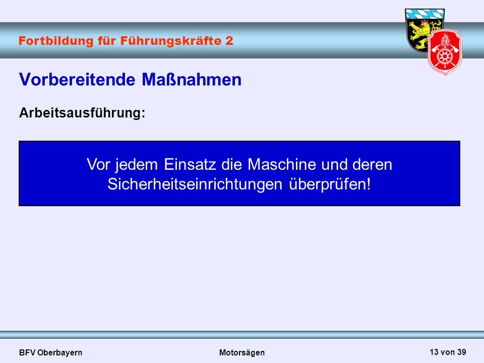 Fortbildung für Führungskräfte 2 BFV Oberbayern Motorsägen 13 von 39 Vorbereitende Maßnahmen Arbeitsausführung: Vor jedem Einsatz die Maschine und der