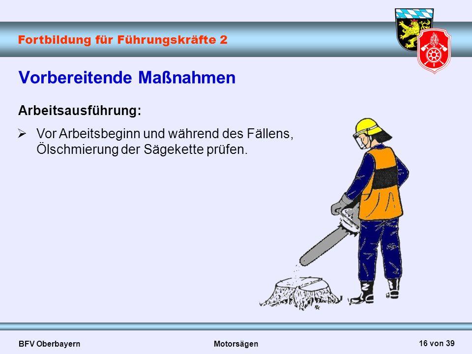 Fortbildung für Führungskräfte 2 BFV Oberbayern Motorsägen 16 von 39 Vorbereitende Maßnahmen Arbeitsausführung:  Vor Arbeitsbeginn und während des Fä