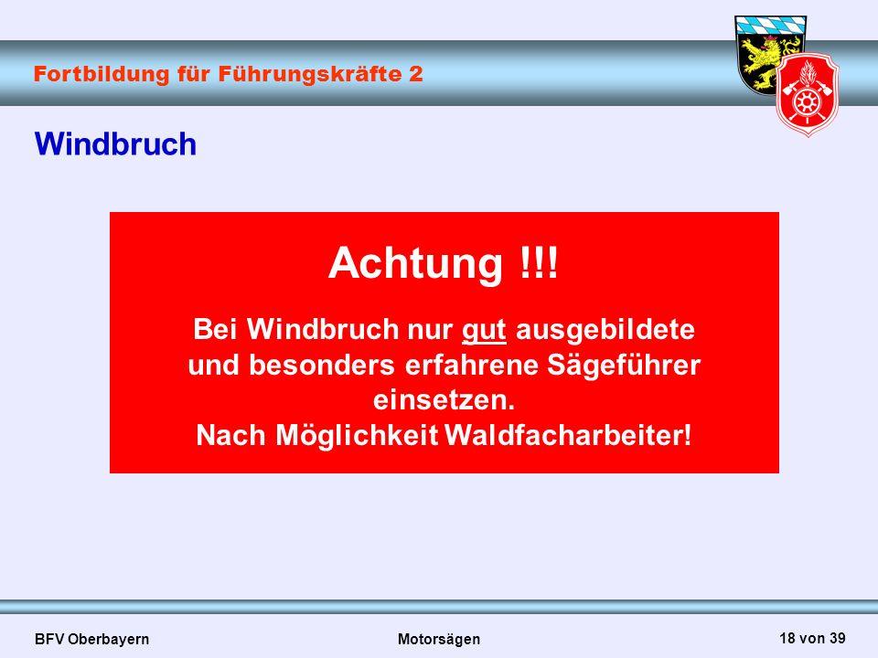 Fortbildung für Führungskräfte 2 BFV Oberbayern Motorsägen 18 von 39 Windbruch Achtung !!! Bei Windbruch nur gut ausgebildete und besonders erfahrene