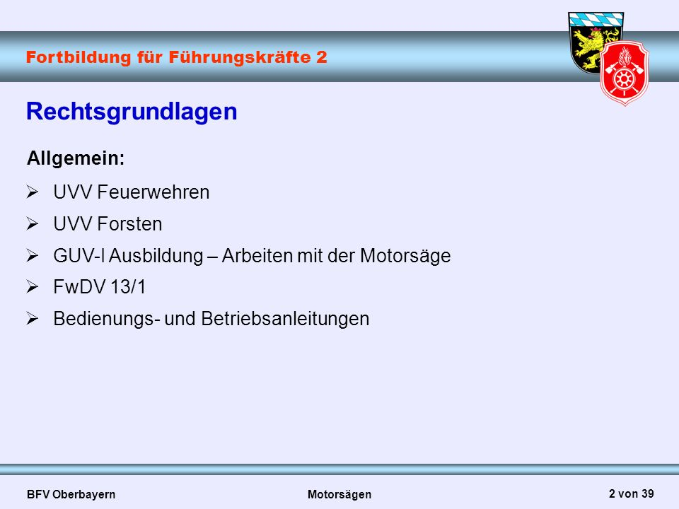 Fortbildung für Führungskräfte 2 BFV Oberbayern Motorsägen 2 von 39 Rechtsgrundlagen Allgemein:  UVV Feuerwehren  UVV Forsten  GUV-I Ausbildung – A