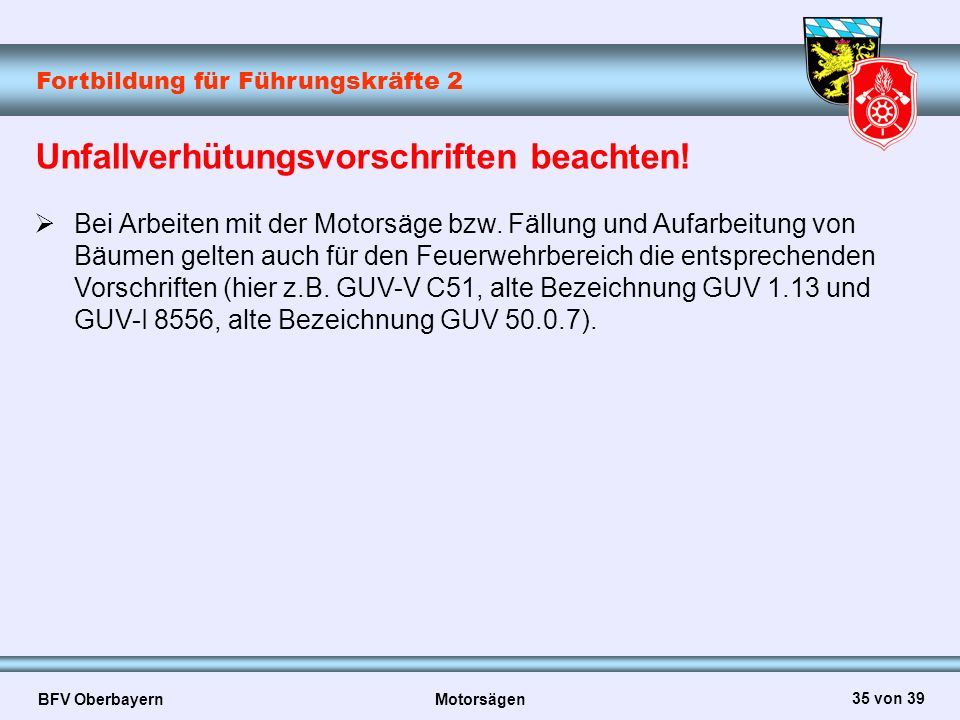Fortbildung für Führungskräfte 2 BFV Oberbayern Motorsägen 35 von 39 Unfallverhütungsvorschriften beachten!  Bei Arbeiten mit der Motorsäge bzw. Fäll