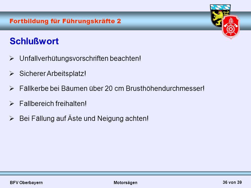 Fortbildung für Führungskräfte 2 BFV Oberbayern Motorsägen 36 von 39 Schlußwort  Unfallverhütungsvorschriften beachten!  Sicherer Arbeitsplatz!  Fä