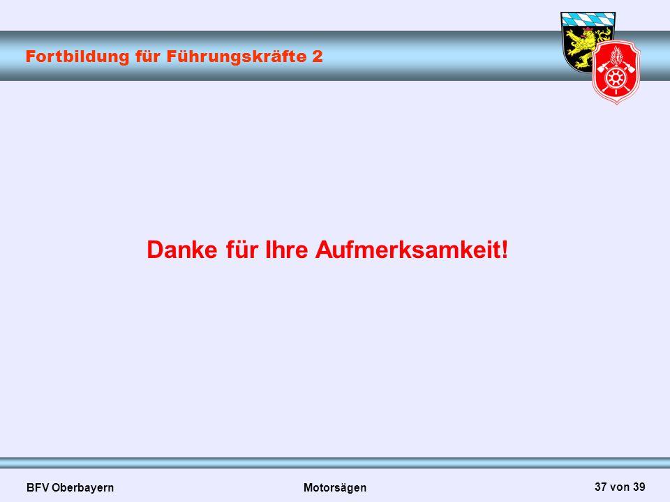 Fortbildung für Führungskräfte 2 BFV Oberbayern Motorsägen 37 von 39 Danke für Ihre Aufmerksamkeit!