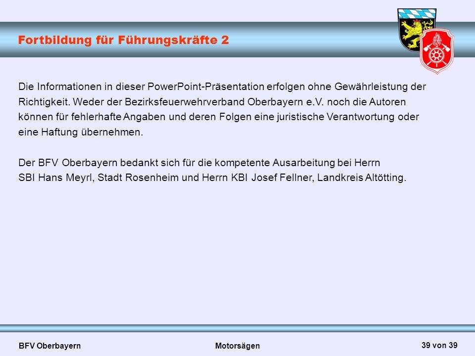 Fortbildung für Führungskräfte 2 BFV Oberbayern Motorsägen 39 von 39 Die Informationen in dieser PowerPoint-Präsentation erfolgen ohne Gewährleistung