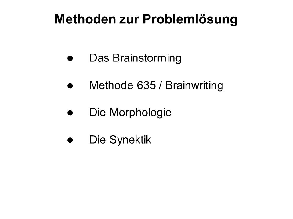 Methoden zur Problemlösung l Das Brainstorming l Methode 635 / Brainwriting l Die Morphologie l Die Synektik