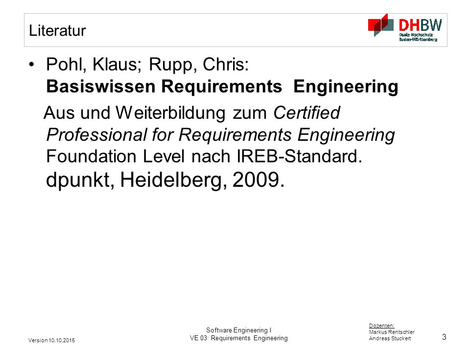 3 Dozenten: Markus Rentschler Andreas Stuckert Version 10.10.2015 Software Engineering I VE 03: Requirements Engineering Literatur Pohl, Klaus; Rupp, Chris: Basiswissen Requirements Engineering Aus und Weiterbildung zum Certified Professional for Requirements Engineering Foundation Level nach IREB-Standard.