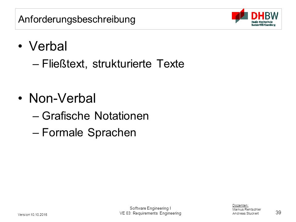 39 Dozenten: Markus Rentschler Andreas Stuckert Version 10.10.2015 Software Engineering I VE 03: Requirements Engineering Anforderungsbeschreibung Ver