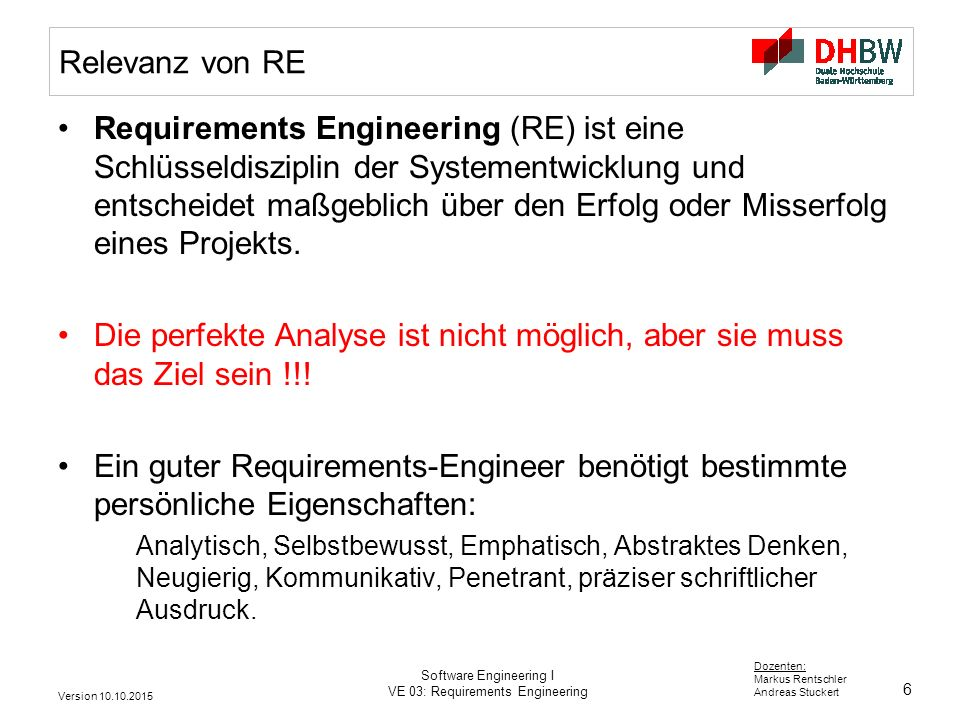 6 Dozenten: Markus Rentschler Andreas Stuckert Version 10.10.2015 Software Engineering I VE 03: Requirements Engineering Relevanz von RE Requirements Engineering (RE) ist eine Schlüsseldisziplin der Systementwicklung und entscheidet maßgeblich über den Erfolg oder Misserfolg eines Projekts.