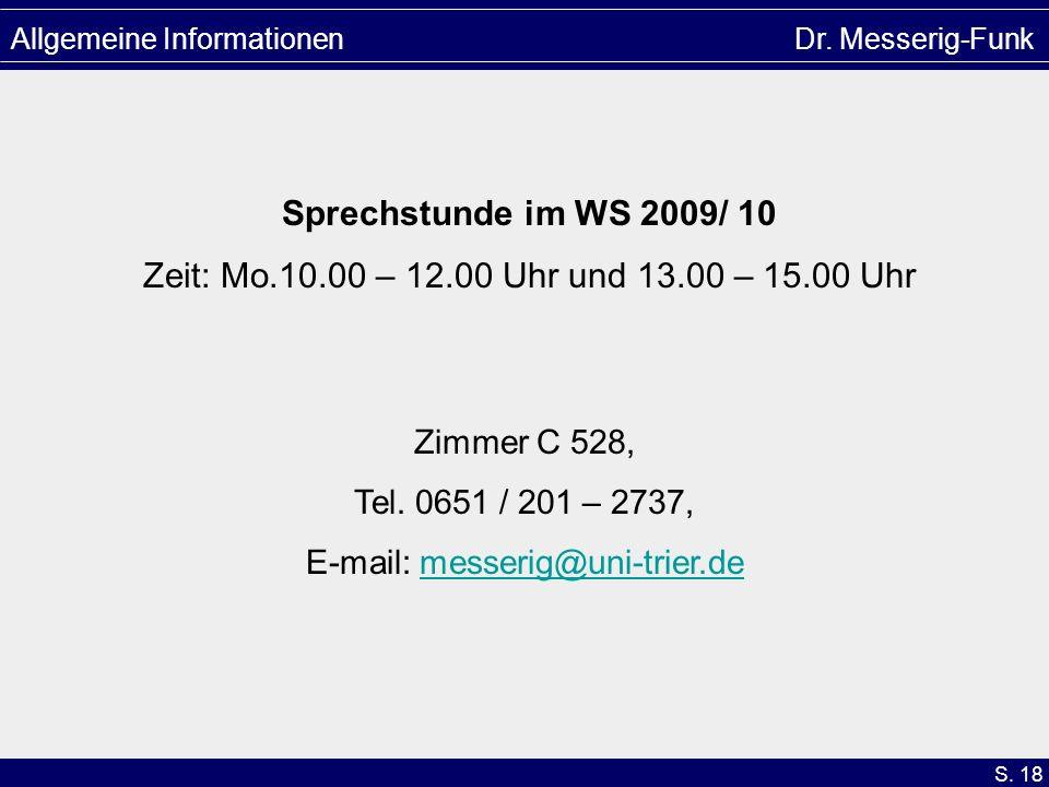 S. 18 Allgemeine Informationen Dr. Messerig-Funk Sprechstunde im WS 2009/ 10 Zeit: Mo.10.00 – 12.00 Uhr und 13.00 – 15.00 Uhr Zimmer C 528, Tel. 0651