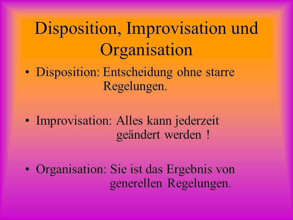 Disposition, Improvisation und Organisation Disposition: Entscheidung ohne starre Regelungen. Improvisation: Alles kann jederzeit geändert werden ! Or