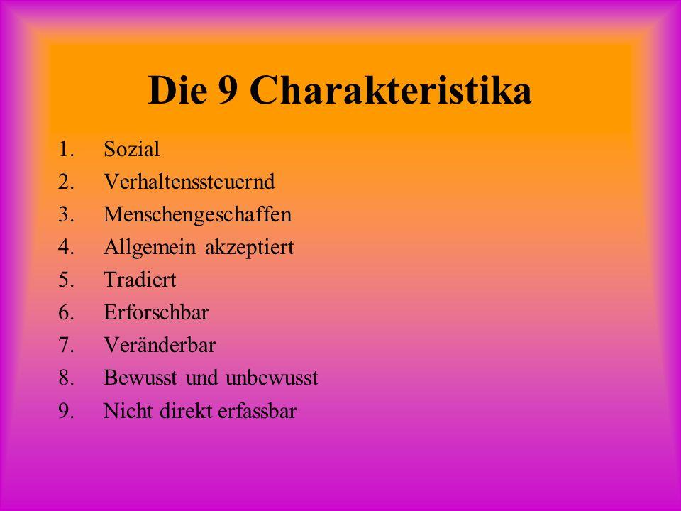 Die 9 Charakteristika 1.Sozial 2.Verhaltenssteuernd 3.Menschengeschaffen 4.Allgemein akzeptiert 5.Tradiert 6.Erforschbar 7.Veränderbar 8.Bewusst und unbewusst 9.Nicht direkt erfassbar