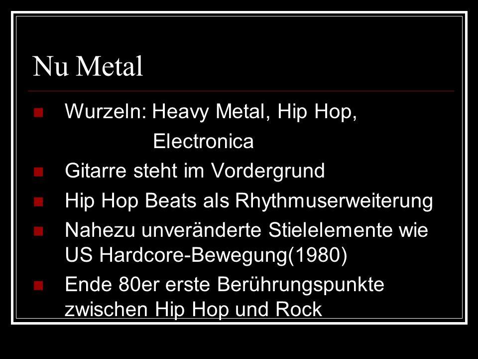 Nu Metal Wurzeln: Heavy Metal, Hip Hop, Electronica Gitarre steht im Vordergrund Hip Hop Beats als Rhythmuserweiterung Nahezu unveränderte Stielelemente wie US Hardcore-Bewegung(1980) Ende 80er erste Berührungspunkte zwischen Hip Hop und Rock
