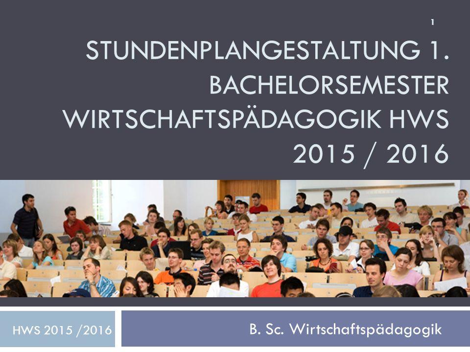 STUNDENPLANGESTALTUNG 1. BACHELORSEMESTER WIRTSCHAFTSPÄDAGOGIK HWS 2015 / 2016 B. Sc. Wirtschaftspädagogik HWS 2015 /2016 1