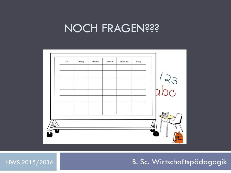 NOCH FRAGEN??? B. Sc. Wirtschaftspädagogik HWS 2015/2016