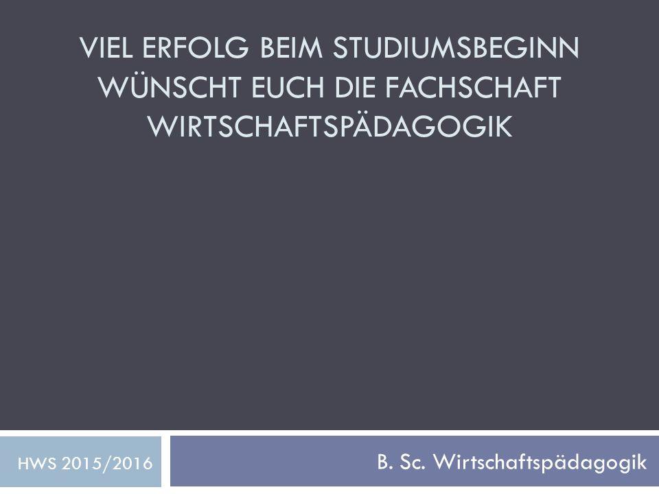 VIEL ERFOLG BEIM STUDIUMSBEGINN WÜNSCHT EUCH DIE FACHSCHAFT WIRTSCHAFTSPÄDAGOGIK B. Sc. Wirtschaftspädagogik HWS 2015/2016