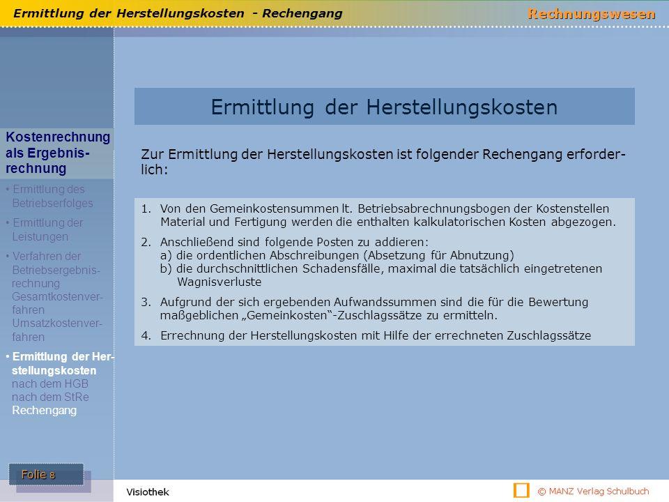 Folie 8 Ermittlung der Herstellungskosten - Rechengang Ermittlung der Herstellungskosten Kostenrechnung als Ergebnis- rechnung Ermittlung des Betriebserfolges Ermittlung der Leistungen Verfahren der Betriebsergebnis- rechnung Gesamtkostenver- fahren Umsatzkostenver- fahren Ermittlung der Her- stellungskosten nach dem HGB nach dem StRe Rechengang Zur Ermittlung der Herstellungskosten ist folgender Rechengang erforder- lich: 1.