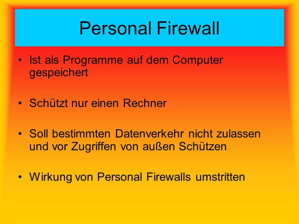 Personal Firewall Ist als Programme auf dem Computer gespeichert Schützt nur einen Rechner Soll bestimmten Datenverkehr nicht zulassen und vor Zugriffen von außen Schützen Wirkung von Personal Firewalls umstritten