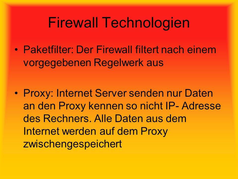 Firewall Technologien Paketfilter: Der Firewall filtert nach einem vorgegebenen Regelwerk aus Proxy: Internet Server senden nur Daten an den Proxy kennen so nicht IP- Adresse des Rechners.