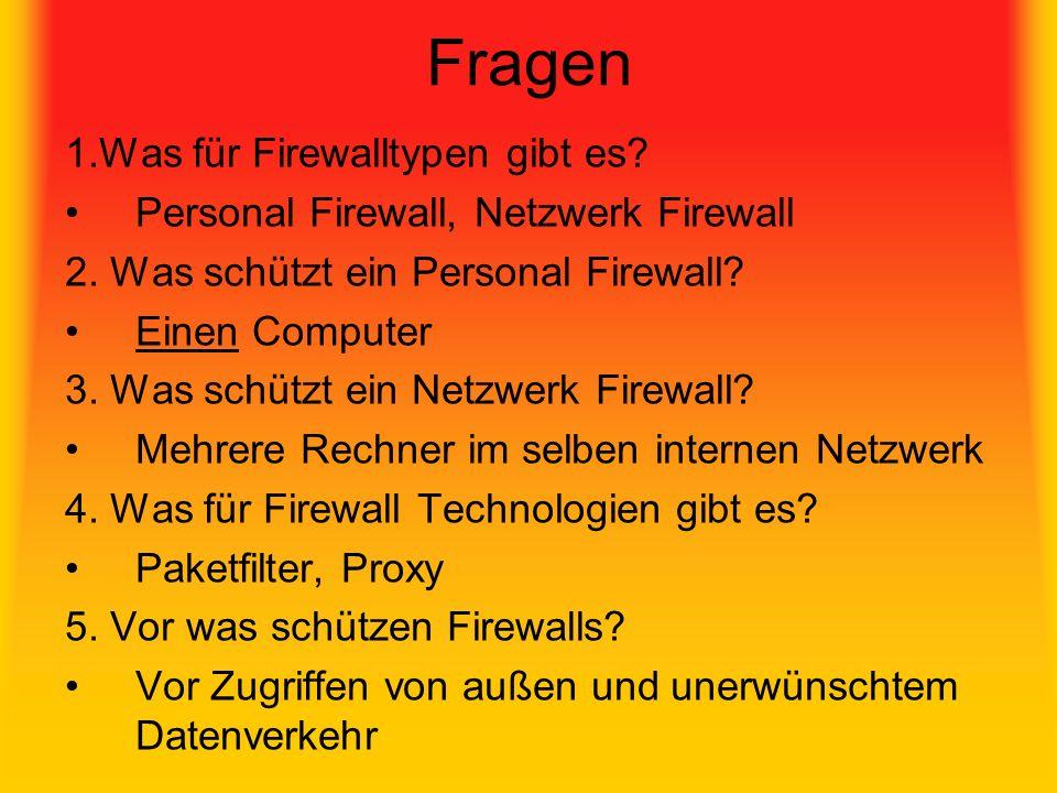 Fragen 1.Was für Firewalltypen gibt es? Personal Firewall, Netzwerk Firewall 2. Was schützt ein Personal Firewall? Einen Computer 3. Was schützt ein N