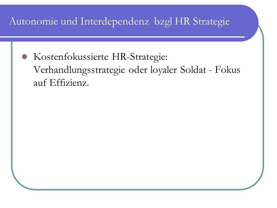 Autonomie und Interdependenz bzgl HR Strategie Kostenfokussierte HR-Strategie: Verhandlungsstrategie oder loyaler Soldat - Fokus auf Effizienz.