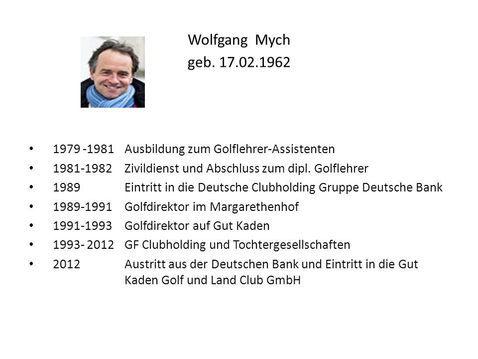Wolfgang Mych geb. 17.02.1962 1979 -1981 Ausbildung zum Golflehrer-Assistenten 1981-1982 Zivildienst und Abschluss zum dipl. Golflehrer 1989Eintritt i