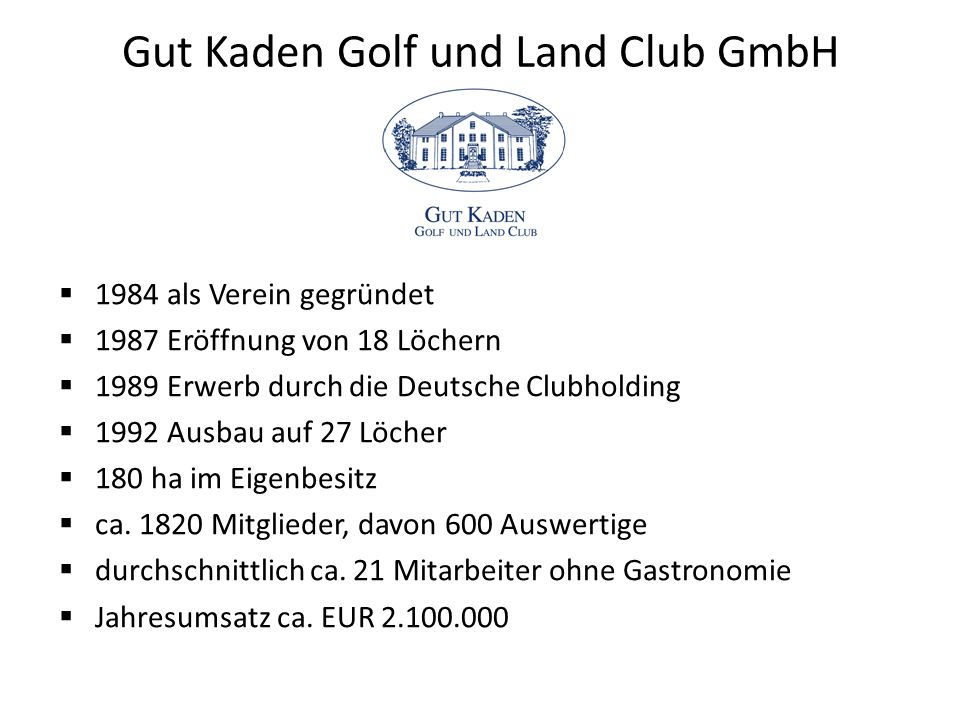 Gut Kaden Golf und Land Club GmbH  1984 als Verein gegründet  1987 Eröffnung von 18 Löchern  1989 Erwerb durch die Deutsche Clubholding  1992 Ausbau auf 27 Löcher  180 ha im Eigenbesitz  ca.