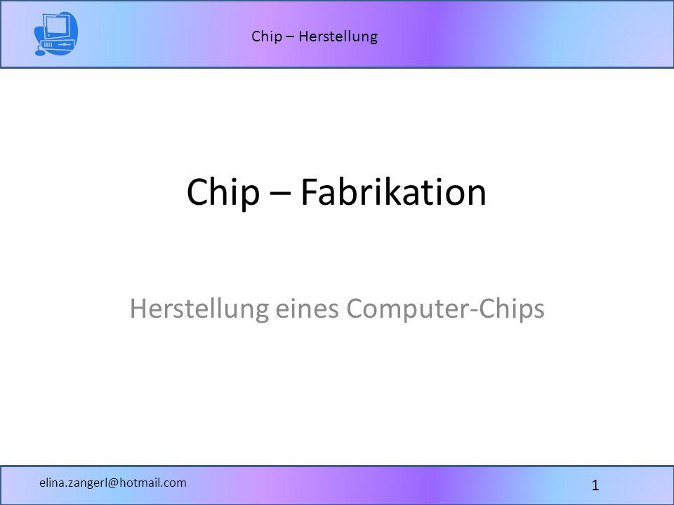 Chip – Herstellung elina.zangerl@hotmail.com Chip – Fabrikation Herstellung eines Computer-Chips 1