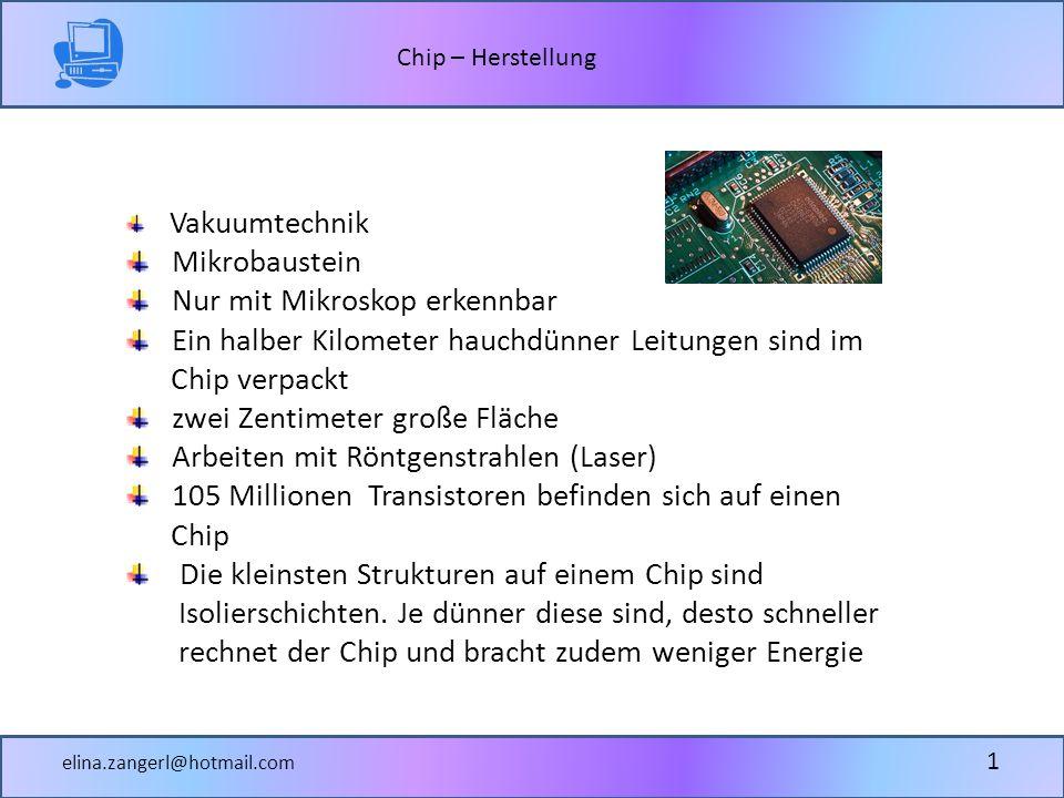 Chip – Herstellung elina.zangerl@hotmail.com 1 Vakuumtechnik Mikrobaustein Nur mit Mikroskop erkennbar Ein halber Kilometer hauchdünner Leitungen sind im Chip verpackt zwei Zentimeter große Fläche Arbeiten mit Röntgenstrahlen (Laser) 105 Millionen Transistoren befinden sich auf einen Chip Die kleinsten Strukturen auf einem Chip sind Isolierschichten.