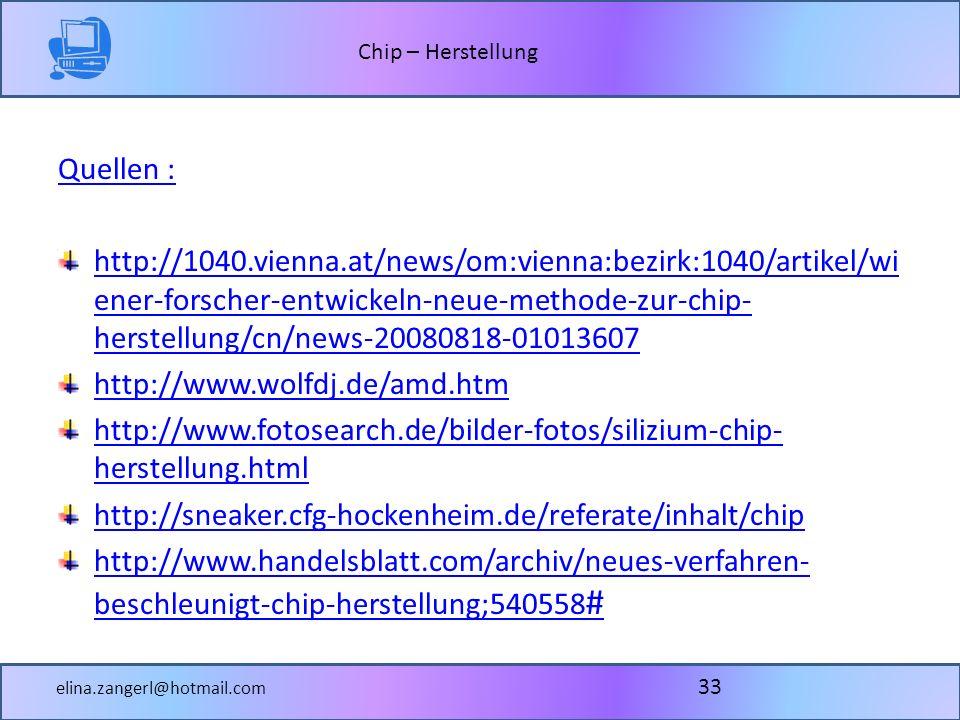 Chip – Herstellung elina.zangerl@hotmail.com Quellen : http://1040.vienna.at/news/om:vienna:bezirk:1040/artikel/wi ener-forscher-entwickeln-neue-methode-zur-chip- herstellung/cn/news-20080818-01013607 http://www.wolfdj.de/amd.htm http://www.fotosearch.de/bilder-fotos/silizium-chip- herstellung.html http://sneaker.cfg-hockenheim.de/referate/inhalt/chip http://www.handelsblatt.com/archiv/neues-verfahren- beschleunigt-chip-herstellung;540558 # 33
