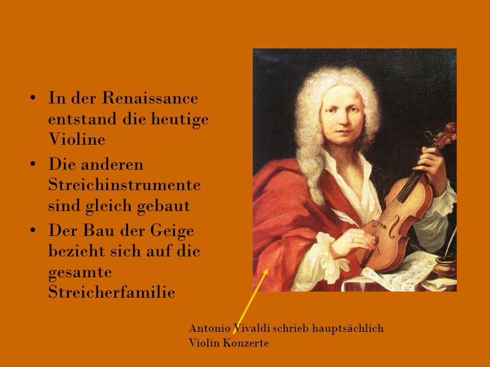 In der Renaissance entstand die heutige Violine Die anderen Streichinstrumente sind gleich gebaut Der Bau der Geige bezieht sich auf die gesamte Strei