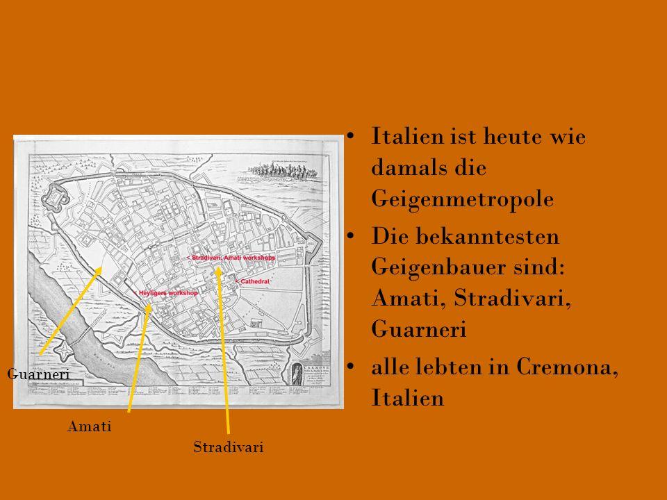 Italien ist heute wie damals die Geigenmetropole Die bekanntesten Geigenbauer sind: Amati, Stradivari, Guarneri alle lebten in Cremona, Italien Guarne