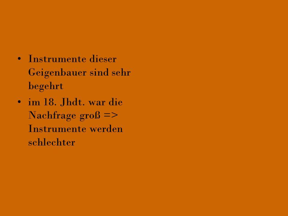 Instrumente dieser Geigenbauer sind sehr begehrt im 18. Jhdt. war die Nachfrage groß => Instrumente werden schlechter