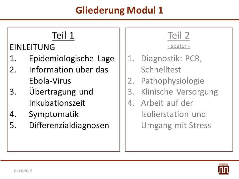 01.08.2015 Gliederung Modul 1 Teil 1 EINLEITUNG 1.Epidemiologische Lage 2.Information über das Ebola-Virus 3.Übertragung und Inkubationszeit 4.Symptom